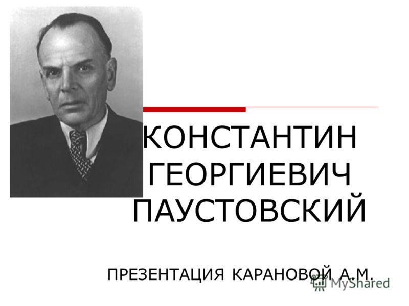 КОНСТАНТИН ГЕОРГИЕВИЧ ПАУСТОВСКИЙ ПРЕЗЕНТАЦИЯ КАРАНОВОЙ А.М.