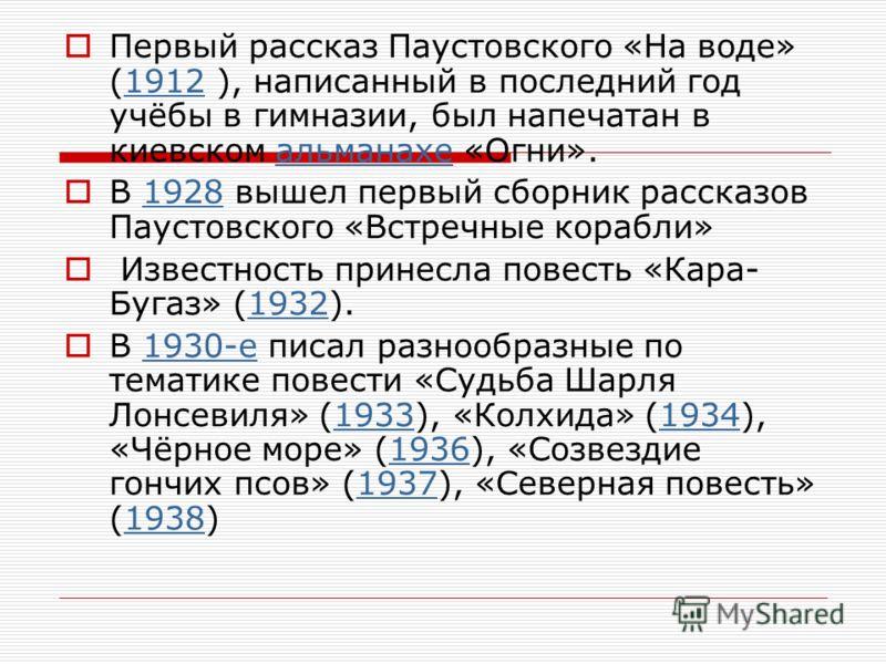 Первый рассказ Паустовского «На воде» (1912 ), написанный в последний год учёбы в гимназии, был напечатан в киевском альманахе «Огни».1912альманахе В 1928 вышел первый сборник рассказов Паустовского «Встречные корабли»1928 Известность принесла повест