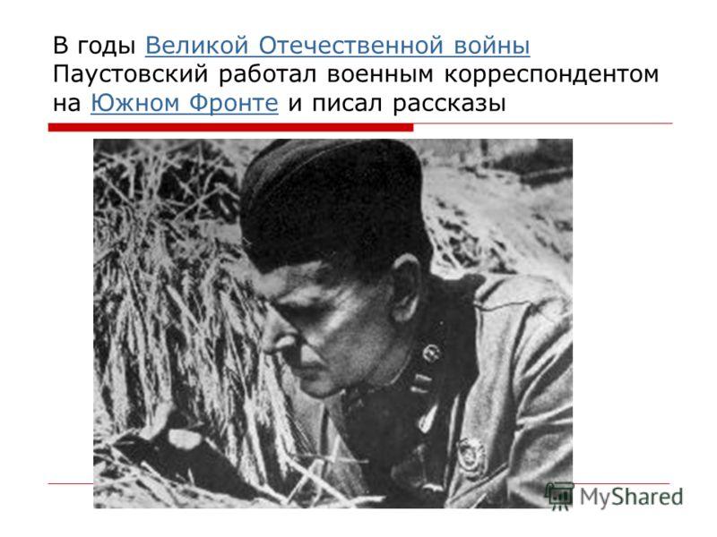 В годы Великой Отечественной войны Паустовский работал военным корреспондентом на Южном Фронте и писал рассказыВеликой Отечественной войныЮжном Фронте
