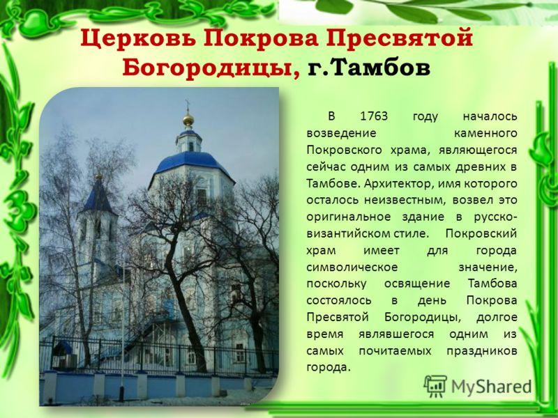 Церковь Покрова Пресвятой Богородицы, г.Тамбов В 1763 году началось возведение каменного Покровского храма, являющегося сейчас одним из самых древних в Тамбове. Архитектор, имя которого осталось неизвестным, возвел это оригинальное здание в русско- в