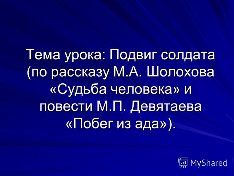 Тема урока: Подвиг солдата (по рассказу М.А. Шолохова «Судьба человека» и повести М.П. Девятаева «Побег из ада»).
