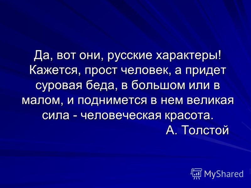 Да, вот они, русские характеры! Кажется, прост человек, а придет суровая беда, в большом или в малом, и поднимется в нем великая сила - человеческая красота. А. Толстой