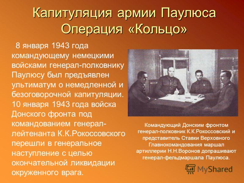 Капитуляция армии Паулюса Операция «Кольцо» 8 января 1943 года командующему немецкими войсками генерал-полковнику Паулюсу был предъявлен ультиматум о немедленной и безоговорочной капитуляции. 10 января 1943 года войска Донского фронта под командовани