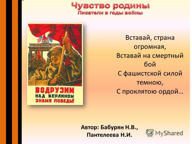Автор: Бабурян Н.В., Пантелеева Н.И. Вставай, страна огромная, Вставай на смертный бой С фашистской силой темною, С проклятою ордой…