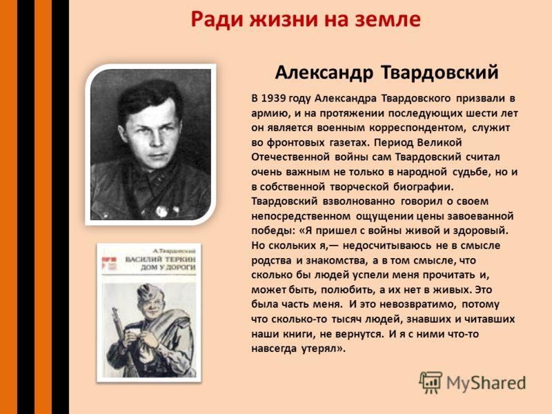 Ради жизни на земле Александр Твардовский В 1939 году Александра Твардовского призвали в армию, и на протяжении последующих шести лет он является военным корреспондентом, служит во фронтовых газетах. Период Великой Отечественной войны сам Твардовский