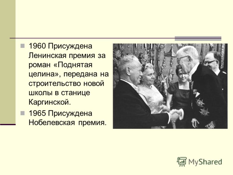 1960 Присуждена Ленинская премия за роман «Поднятая целина», передана на строительство новой школы в станице Каргинской. 1965 Присуждена Нобелевская премия.
