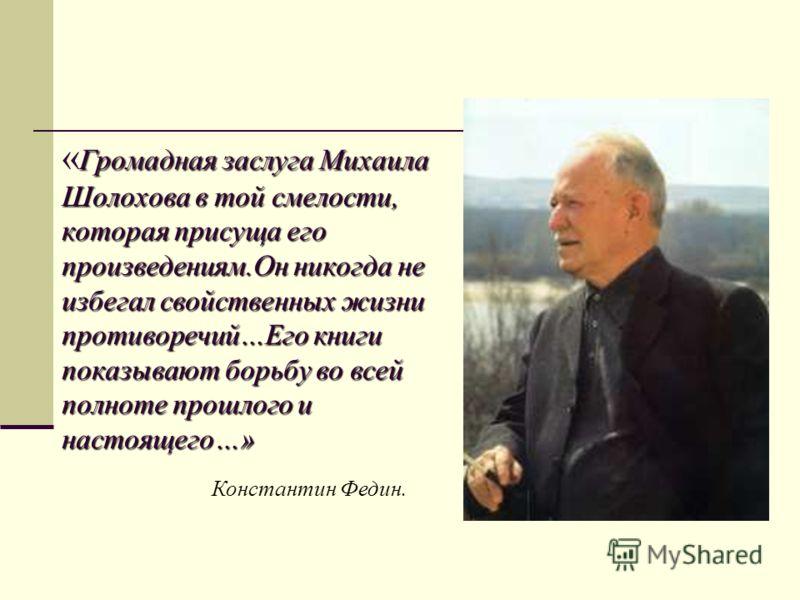 Громадная заслуга Михаила Шолохова в той смелости, которая присуща его произведениям.Он никогда не избегал свойственных жизни противоречий…Его книги показывают борьбу во всей полноте прошлого и настоящего…» « Громадная заслуга Михаила Шолохова в той
