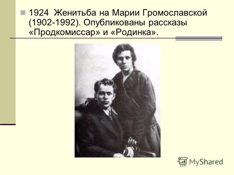 1924 Женитьба на Марии Громославской (1902-1992). Опубликованы рассказы «Продкомиссар» и «Родинка».