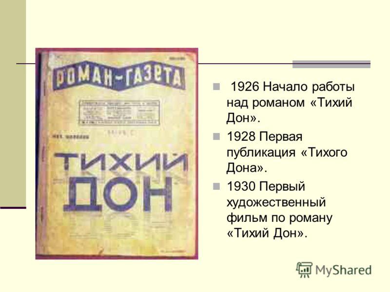 1926 Начало работы над романом «Тихий Дон». 1928 Первая публикация «Тихого Дона». 1930 Первый художественный фильм по роману «Тихий Дон».