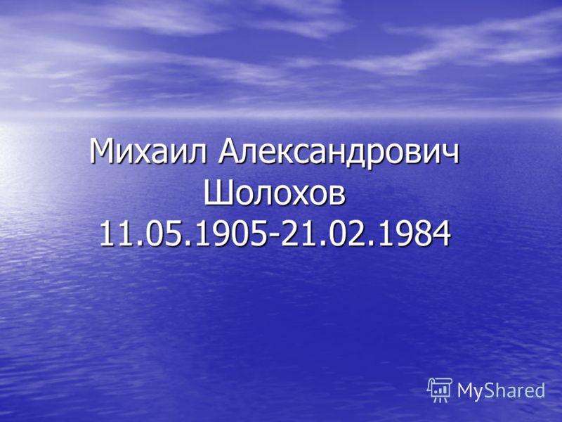 Михаил Александрович Шолохов 11.05.1905-21.02.1984
