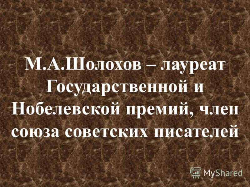 М.А.Шолохов – лауреат Государственной и Нобелевской премий, член союза советских писателей