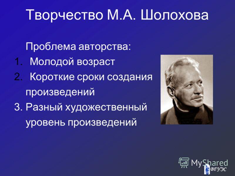 Творчество М.А. Шолохова Проблема авторства: 1.Молодой возраст 2.Короткие сроки создания произведений 3. Разный художественный уровень произведений
