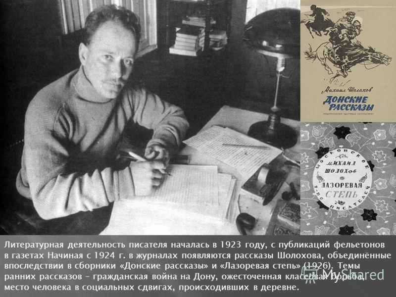 Литературная деятельность писателя началась в 1923 году, с публикаций фельетонов в газетах Начиная с 1924 г. в журналах появляются рассказы Шолохова, объединённые впоследствии в сборники «Донские рассказы» и «Лазоревая степь» (1926). Темы ранних расс