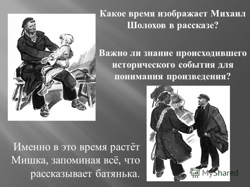 Какое время изображает Михаил Шолохов в рассказе ? Важно ли знание происходившего исторического события для понимания произведения ? Именно в это время растёт Мишка, запоминая всё, что рассказывает батянька.