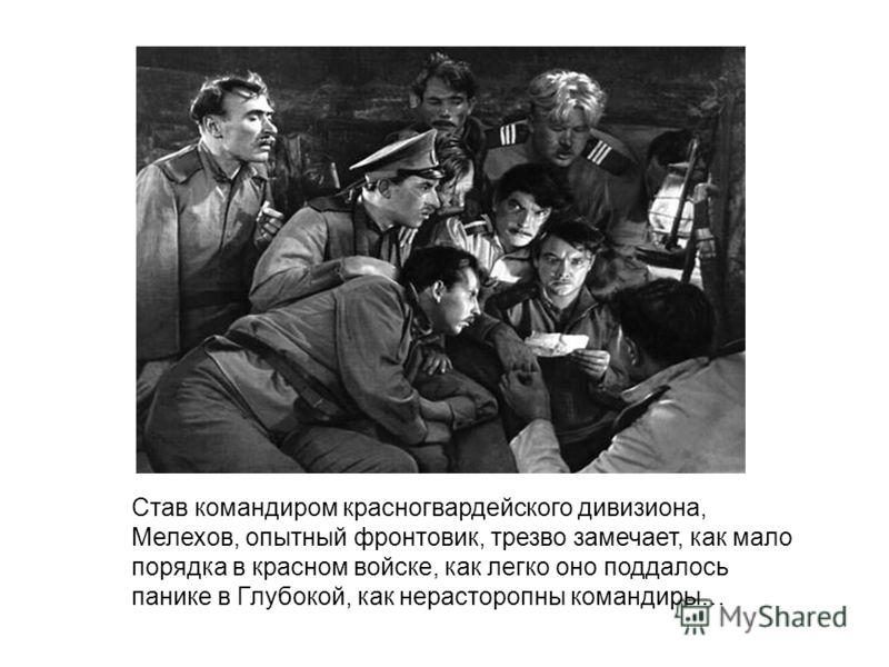 Став командиром красногвардейского дивизиона, Мелехов, опытный фронтовик, трезво замечает, как мало порядка в красном войске, как легко оно поддалось панике в Глубокой, как нерасторопны командиры…