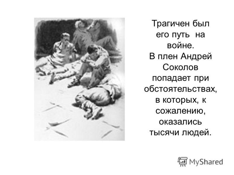 Трагичен был его путь на войне. В плен Андрей Соколов попадает при обстоятельствах, в которых, к сожалению, оказались тысячи людей.