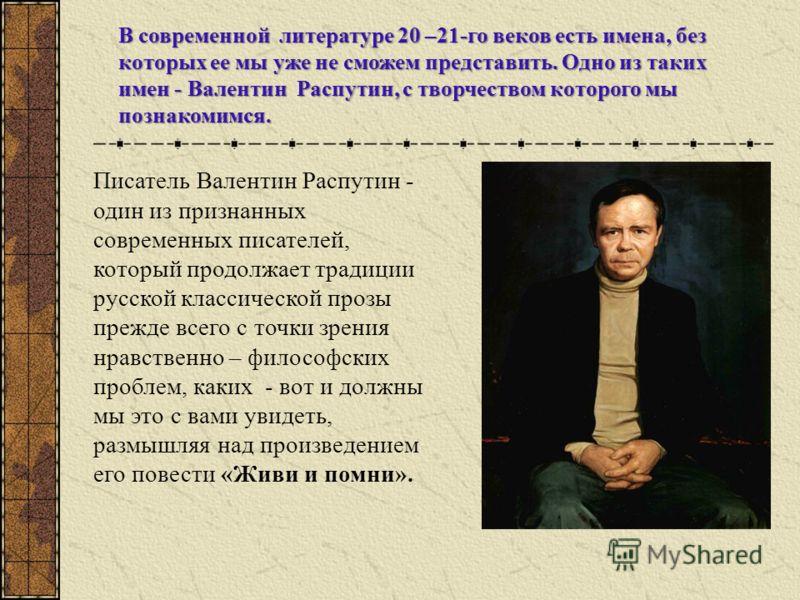 Писатель Валентин Распутин - один из признанных современных писателей, который продолжает традиции русской классической прозы прежде всего с точки зрения нравственно – философских проблем, каких - вот и должны мы это с вами увидеть, размышляя над про