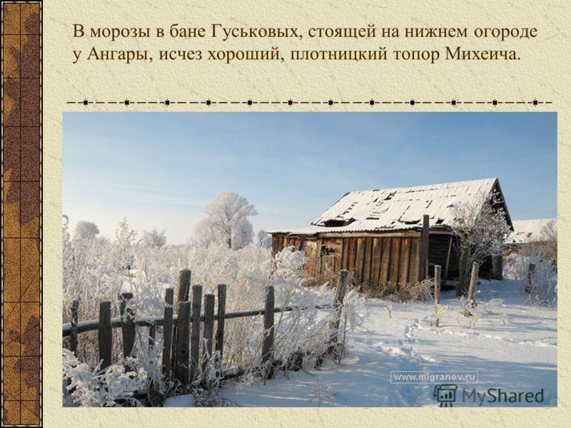 В морозы в бане Гуськовых, стоящей на нижнем огороде у Ангары, исчез хороший, плотницкий топор Михеича.