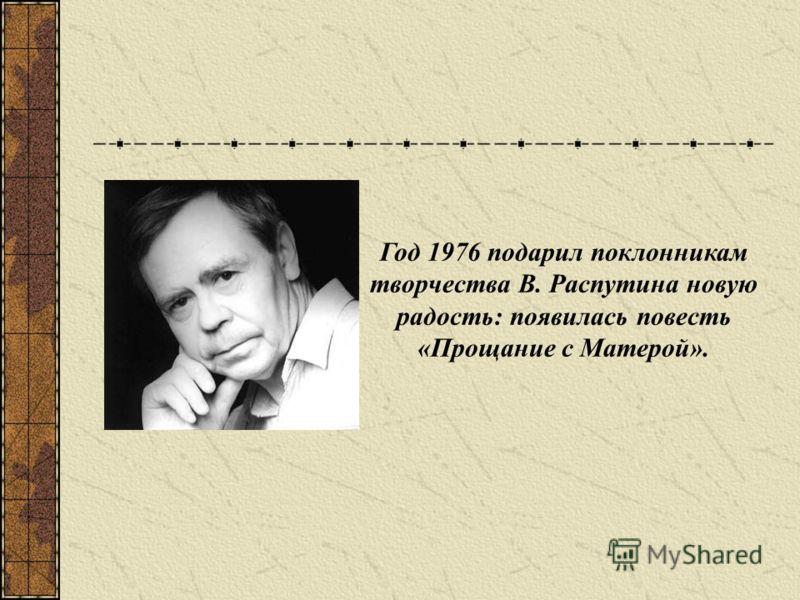 Год 1976 подарил поклонникам творчества В. Распутина новую радость: появилась повесть «Прощание с Матерой».