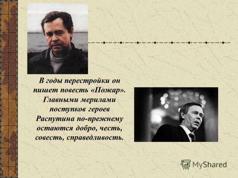 В годы перестройки он пишет повесть «Пожар». Главными мерилами поступков героев Распутина по-прежнему остаются добро, честь, совесть, справедливость.