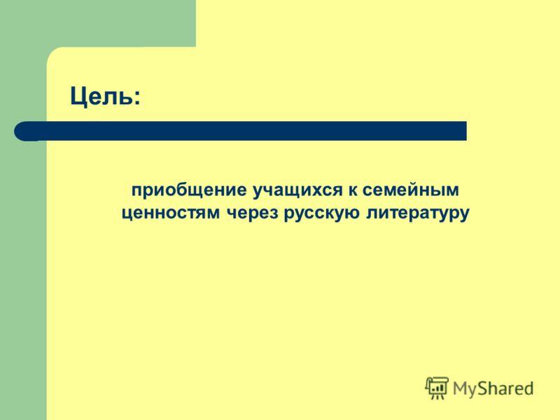 Цель: приобщение учащихся к семейным ценностям через русскую литературу