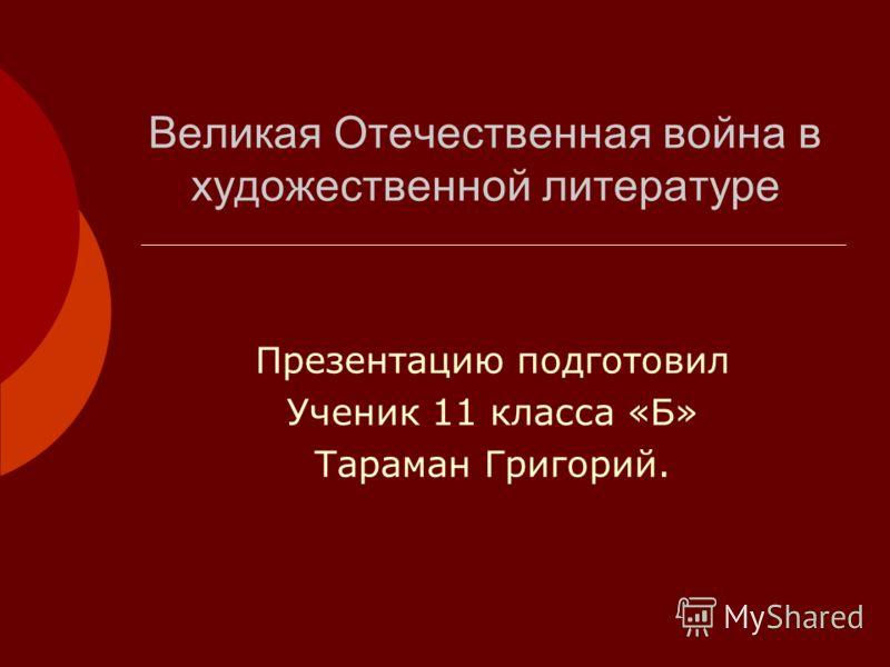 Великая Отечественная война в художественной литературе Презентацию подготовил Ученик 11 класса «Б» Тараман Григорий.