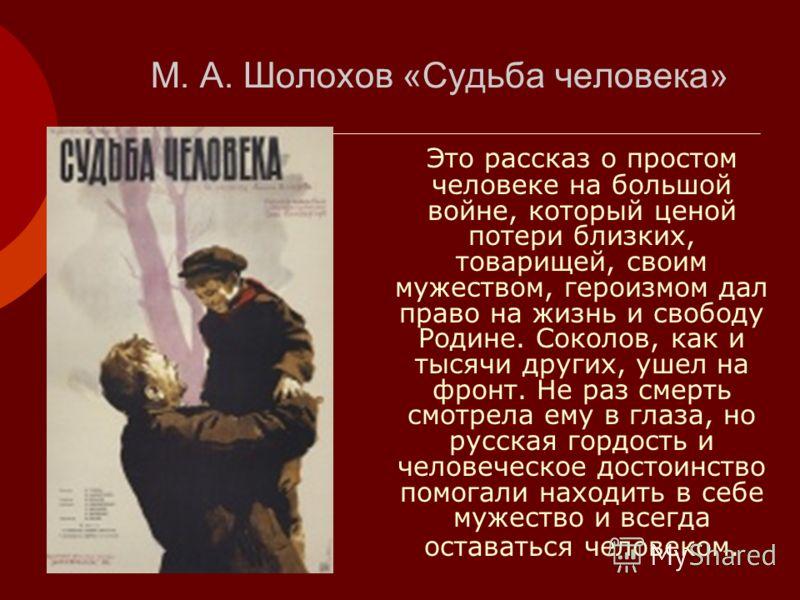 М. А. Шолохов «Судьба человека» Это рассказ о простом человеке на большой войне, который ценой потери близких, товарищей, своим мужеством, героизмом дал право на жизнь и свободу Родине. Соколов, как и тысячи других, ушел на фронт. Не раз смерть смотр
