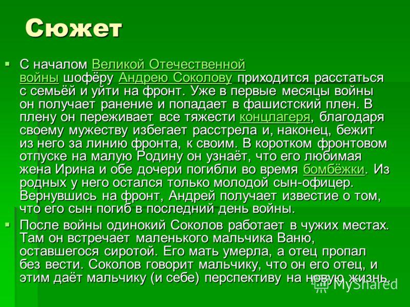 Сюжет С началом Великой Отечественной войны шофёру Андрею Соколову приходится расстаться с семьёй и уйти на фронт. Уже в первые месяцы войны он получает ранение и попадает в фашистский плен. В плену он переживает все тяжести концлагеря, благодаря сво