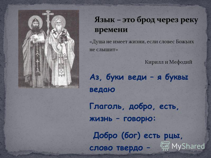 «Душа не имеет жизни, если словес Божьих не слышит» Кирилл и Мефодий Аз, буки веди – я буквы ведаю Глаголь, добро, есть, жизнь – говорю: Добро (бог) есть рцы, слово твердо – говори слово твердо…