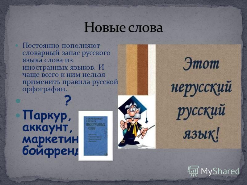 Постоянно пополняют словарный запас русского языка слова из иностранных языков. И чаще всего к ним нельзя применить правила русской орфографии. ? Паркур, аккаунт, маркетинг, бойфренд…