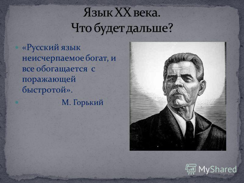«Русский язык неисчерпаемое богат, и все обогащается с поражающей быстротой». М. Горький