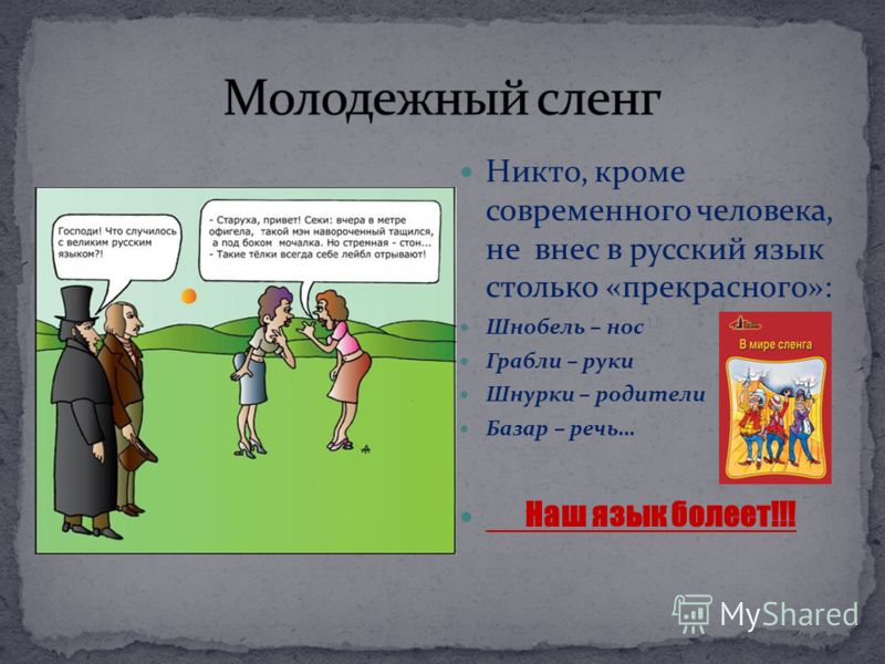 Никто, кроме современного человека, не внес в русский язык столько «прекрасного»: Шнобель – нос Грабли – руки Шнурки – родители Базар – речь… Наш язык болеет!!!