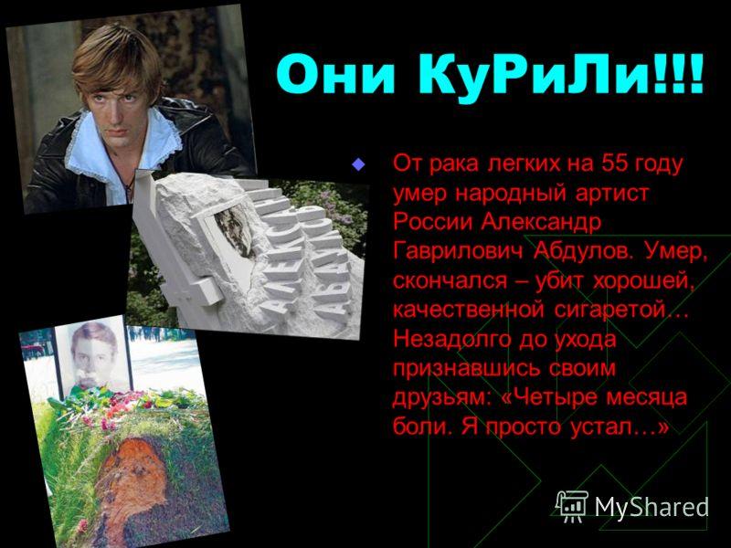 Они КуРиЛи!!! От рака легких на 55 году умер народный артист России Александр Гаврилович Абдулов. Умер, скончался – убит хорошей, качественной сигаретой… Незадолго до ухода признавшись своим друзьям: «Четыре месяца боли. Я просто устал…»