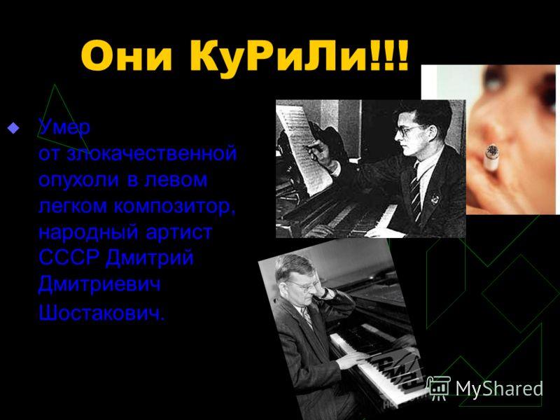 Они КуРиЛи!!! Умер от злокачественной опухоли в левом легком композитор, народный артист СССР Дмитрий Дмитриевич Шостакович.