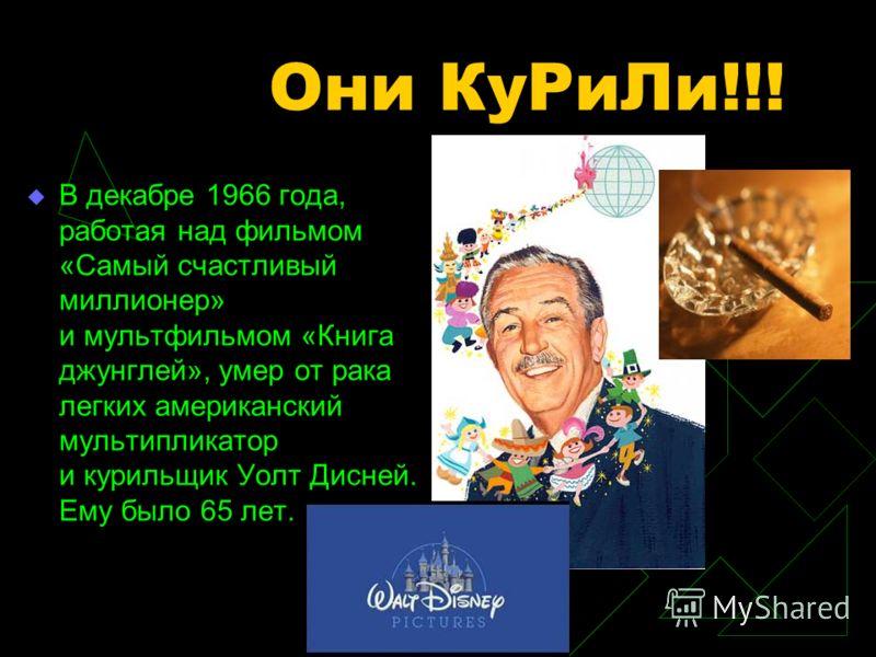 Они КуРиЛи!!! В декабре 1966 года, работая над фильмом «Самый счастливый миллионер» и мультфильмом «Книга джунглей», умер от рака легких американский мультипликатор и курильщик Уолт Дисней. Ему было 65 лет.