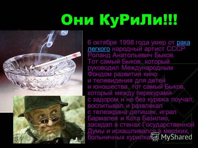 Они КуРиЛи!!! 6 октября 1998 года умер от рака легкого народный артист СССР Роланд Анатольевич Быков. Тот самый Быков, который руководил Международным Фондом развития кино и телевидения для детей и юношества, тот самый Быков, который между перекурами