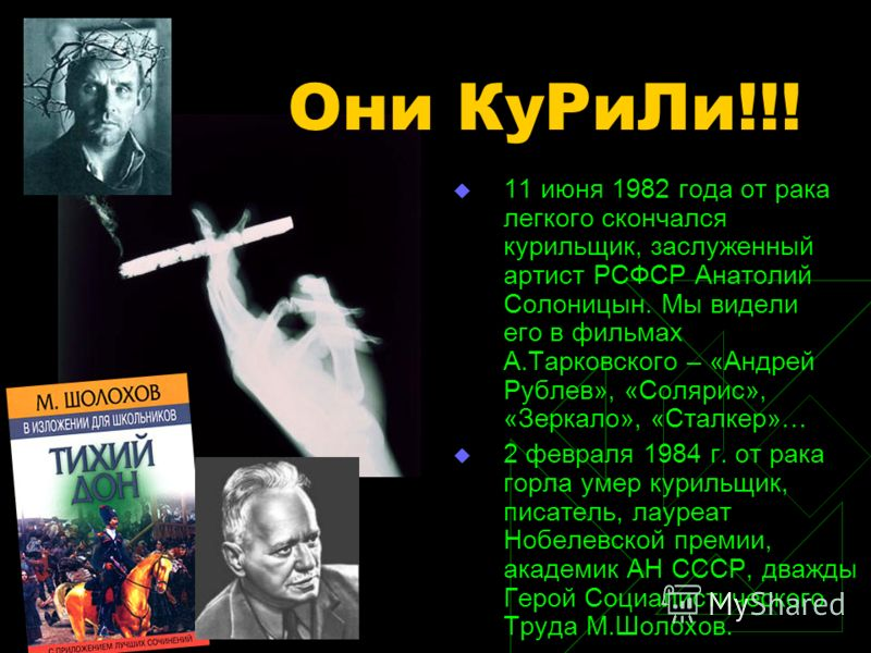 11 июня 1982 года от рака легкого скончался курильщик, заслуженный артист РСФСР Анатолий Солоницын. Мы видели его в фильмах А.Тарковского – «Андрей Рублев», «Солярис», «Зеркало», «Сталкер»… 2 февраля 1984 г. от рака горла умер курильщик, писатель, ла
