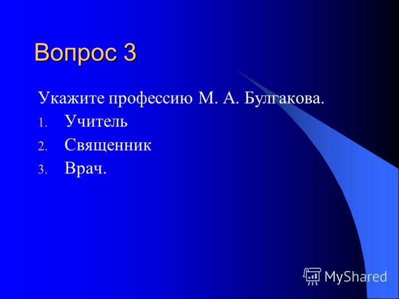 Вопрос 3 Укажите профессию М. А. Булгакова. 1. Учитель 2. Священник 3. Врач.