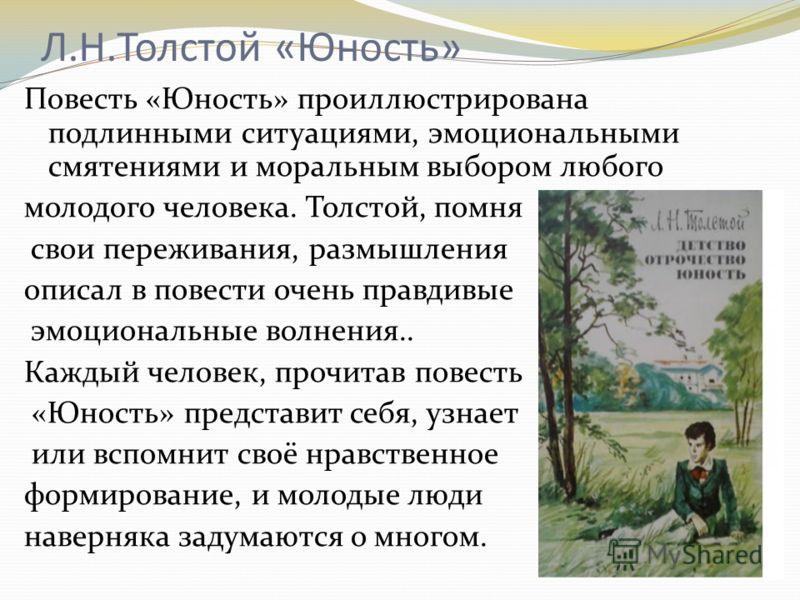 Л.Н.Толстой «Юность» Повесть «Юность» проиллюстрирована подлинными ситуациями, эмоциональными смятениями и моральным выбором любого молодого человека. Толстой, помня свои переживания, размышления описал в повести очень правдивые эмоциональные волнени