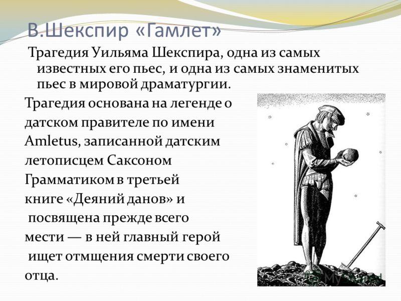В.Шекспир «Гамлет» Трагедия Уильяма Шекспира, одна из самых известных его пьес, и одна из самых знаменитых пьес в мировой драматургии. Трагедия основана на легенде о датском правителе по имени Amletus, записанной датским летописцем Саксоном Грамматик