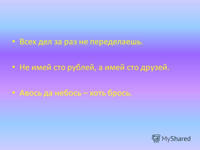 Всех дел за раз не переделаешь. Не имей сто рублей, а имей сто друзей. Авось да небось – хоть брось.