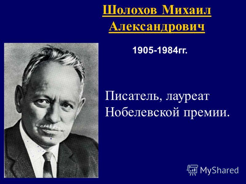 Шолохов Михаил Александрович 1905-1984гг. Писатель, лауреат Нобелевской премии.