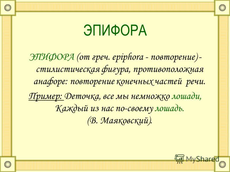 ЭПИФОРА ЭПИФОРА (от греч. epiphora - повторение) - стилистическая фигура, противоположная анафоре: повторение конечных частей речи. Пример: Деточка, все мы немножко лошади, Каждый из нас по-своему лошадь. (В. Маяковский).