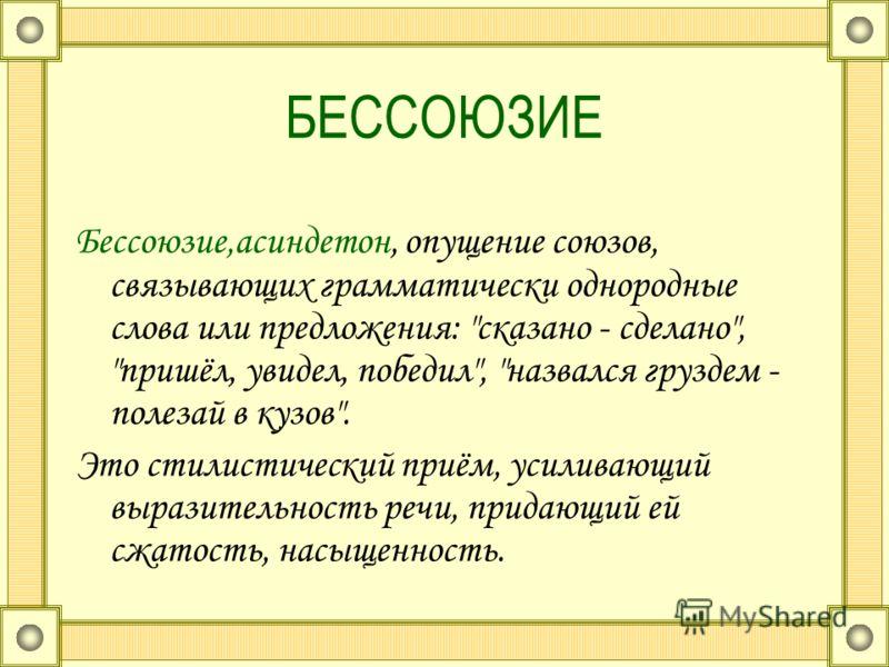 БЕССОЮЗИЕ Бессоюзие,асиндетон, опущение союзов, связывающих грамматически однородные слова или предложения: