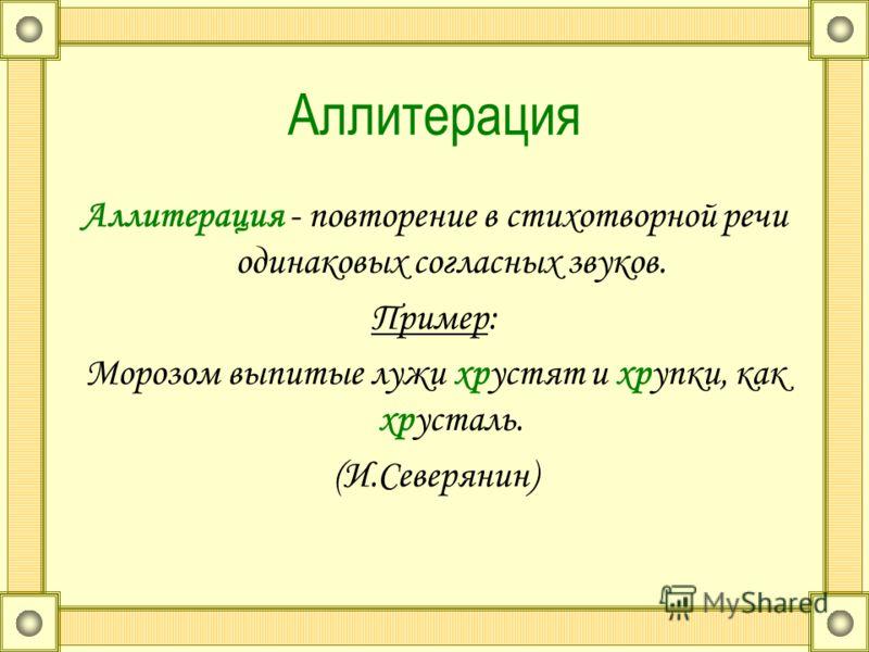 Аллитерация Аллитерация - повторение в стихотворной речи одинаковых согласных звуков. Пример: Морозом выпитые лужи хрустят и хрупки, как хрусталь. (И.Северянин)