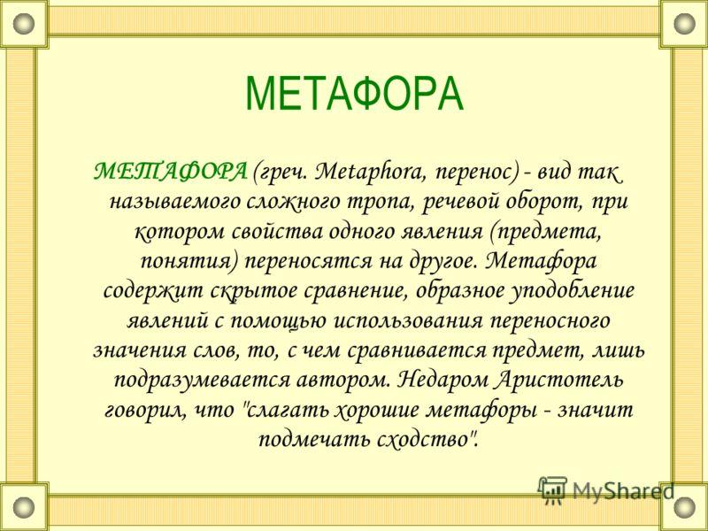 МЕТАФОРА МЕТАФОРА (греч. Metaphora, перенос) - вид так называемого сложного тропа, речевой оборот, при котором свойства одного явления (предмета, понятия) переносятся на другое. Метафора содержит скрытое сравнение, образное уподобление явлений с помо