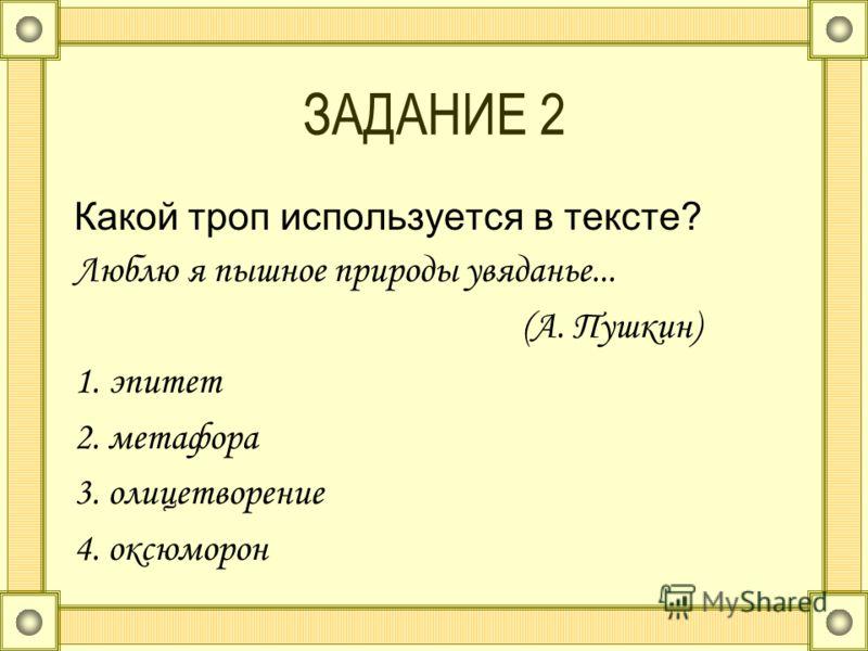 ЗАДАНИЕ 2 Какой троп используется в тексте? Люблю я пышное природы увяданье... (А. Пушкин) 1. эпитет 2. метафора 3. олицетворение 4. оксюморон