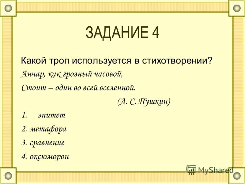 ЗАДАНИЕ 4 Какой троп используется в стихотворении? Анчар, как грозный часовой, Стоит – один во всей вселенной. (А. С. Пушкин) 1.эпитет 2. метафора 3. сравнение 4. оксюморон