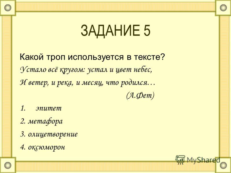 ЗАДАНИЕ 5 Какой троп используется в тексте? Устало всё кругом: устал и цвет небес, И ветер, и река, и месяц, что родился… (А.Фет) 1.эпитет 2. метафора 3. олицетворение 4. оксюморон