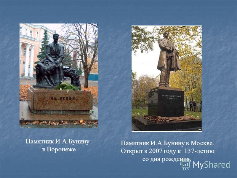 Памятник И.А.Бунину в Воронеже Памятник И.А.Бунину в Москве. Открыт в 2007 году к 137-летию со дня рождения.